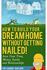 How To Build Your Dream Home Without Getting Nailed!: Save Your Time, Money, Sanity and Relationships Kindle Edition