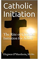 Catholic Initiation: The Rite of Christian Initiation for Adults (Christian Mysticism Book 1) Kindle Edition