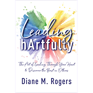 Leading hArtfully: The Art of Leading Through Your Heart to Discover the Best in Others