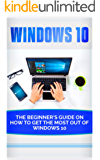 Windows 10: Beginner's Guide on How to Get the Most out of Windows 10 (2017 updated user guide, tips and tricks, user manual, user guide, Windows 10)