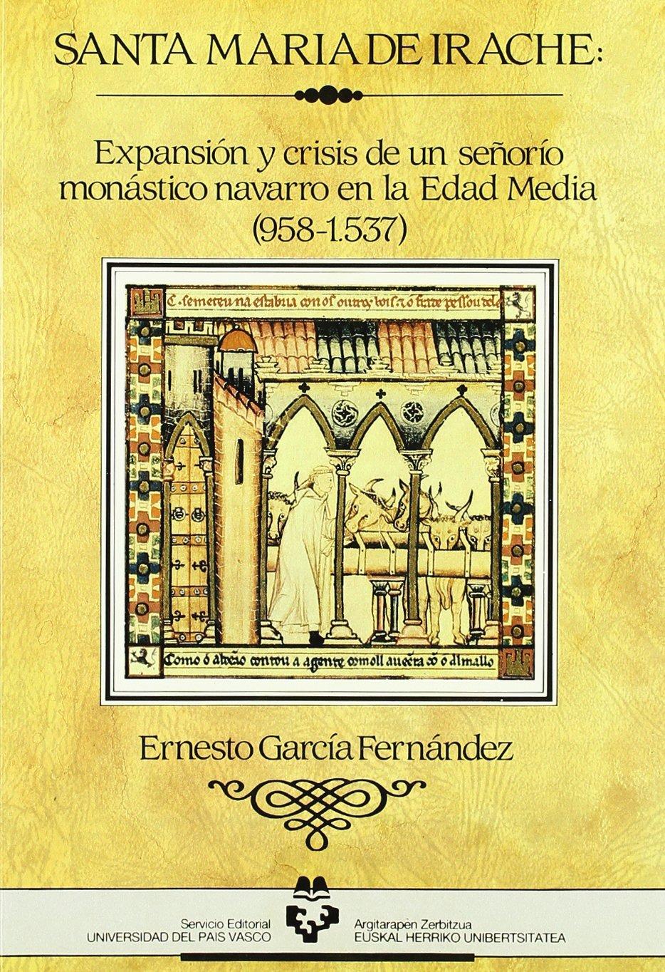 Santa María de Irache. Expansión y crisis de un señorío monástico en la Edad Media (Historia Medieval y Moderna)