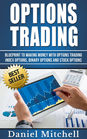 Options Trading: Blueprint to Making Money with Options Trading; Index Options; Binary Options and Stock options (Options Trading; Investing; Forex Trading Book 2)