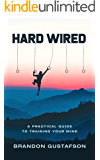 Hard Wired: A Practical Guide To Training Your Mind