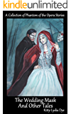 The Wedding Mask And Other Tales: A Collection of Phantom of the Opera Stories