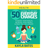 Health: How These 50 Everyday Changes Can Boost Your Health, Increase Your Energy & Make You Live Longer! (English Edition)