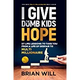 I Give The Dumb Kids Hope: 57 Life Lessons to Take You From a Life of Despair to Multi-Millionaire