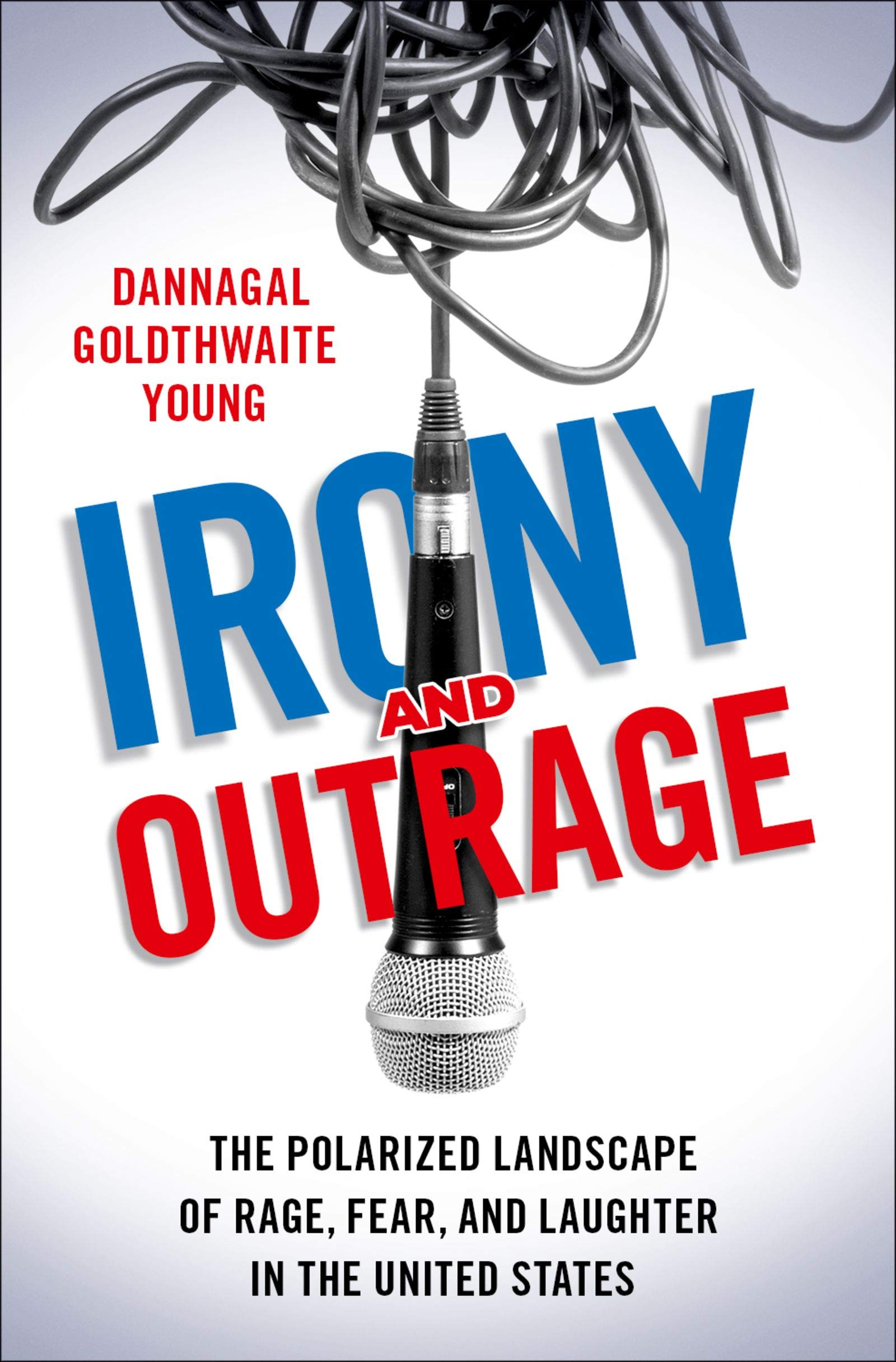 Irony and Outrage: The Polarized Landscape of Rage, Fear, and Laughter in the United States por Dannagal Goldthwaite Young