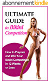 Ultimate Guide to Bikini Competition: How to Prepare and Win your Bikini Competition in 12 Weeks or Less (Fitness, Physique, Body Building, Bikini, Competition, Health) (English Edition)