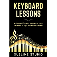 KEYBOARD LESSONS: An Essential Guide for Beginners to Learn the Realms of Keyboard Lessons from A-Z (English Edition)
