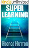 Super Learning: Unlock Your Limitless Ability To Learn Anything You Want