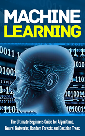 Machine Learning: For Absolute Beginners. The Ultimate Beginners Guide for Algorithms; Neural Networks; Random Forests and Decision Trees