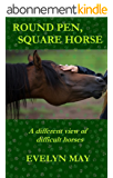 Round Pen, Square Horse: A different view of difficult horses (English Edition)