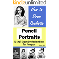 How to Draw Portraits: How to Draw Realistic Pencil Portraits: 10 Simple Steps to Draw People and Faces from Photographs (How to Draw Faces, Drawing People, How to Draw People)