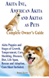 Akita Inu, American Akita and Akitas as Pets. Akita Puppies and Stages of Growth.: Temperament, Care, Shedding, Diseases, Diet, Life Span, Rescue and Adoption. Care Sheet Included.