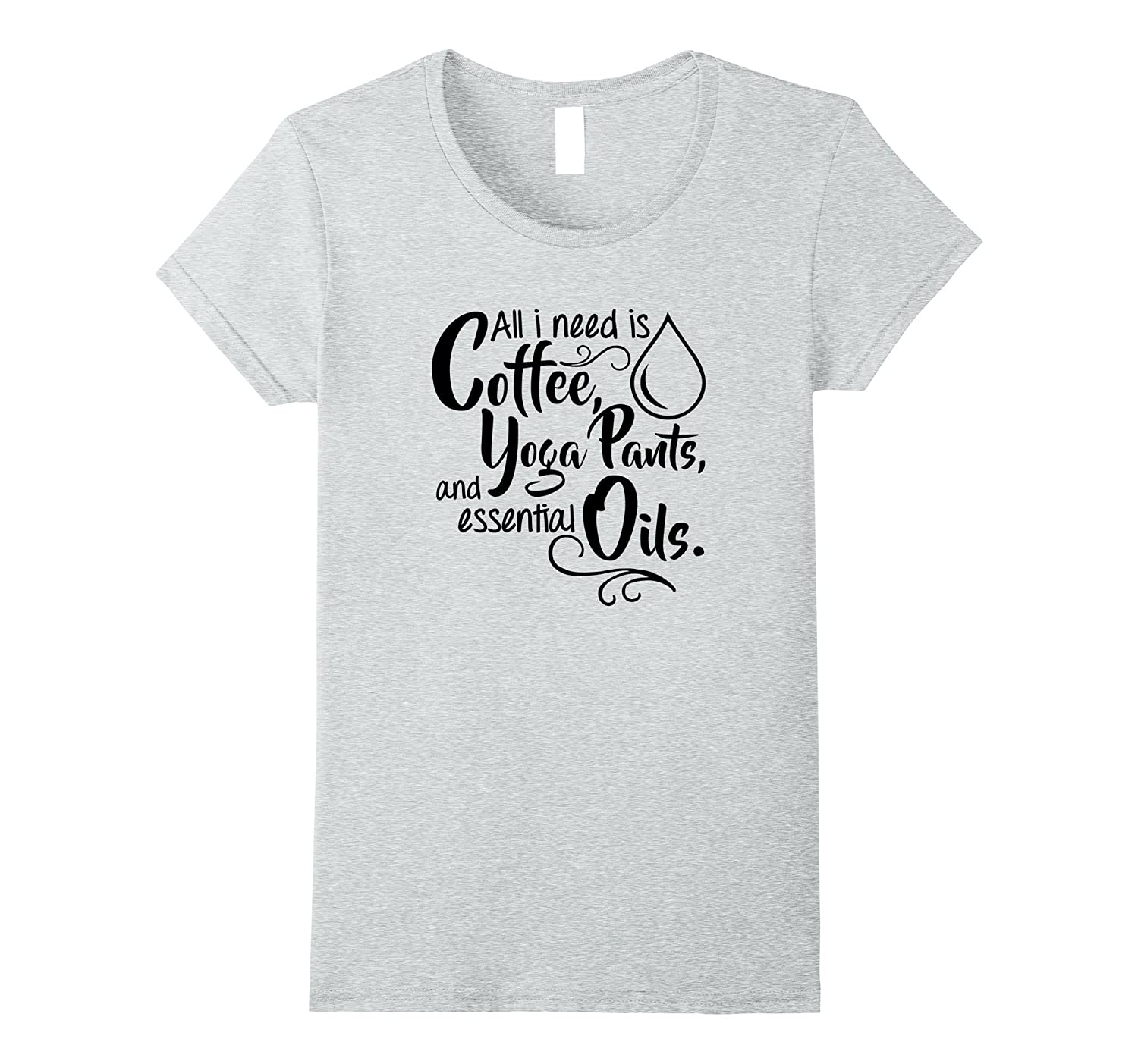 All I need is Coffee, Yoga Pants, and Essential Oils Shirt