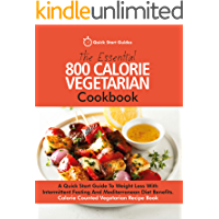 The Essential 800 Calorie Vegetarian Cookbook: A Quick Start Guide To Weight Loss With Intermittent Fasting And Mediterranean Diet Benefits. Calorie Counted Vegetarian Recipe Book