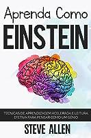 Aprenda como Einstein: Técnicas de aprendizagem acelerada e leitura efetiva para pensar como um gênio: Memorize mais, se...