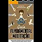 Guia Fundamental da Meditação: Técnicas Rápidas, Eficientes e Efetivas de Meditação Para Pessoas Iniciantes Que Querem Começar a Meditar