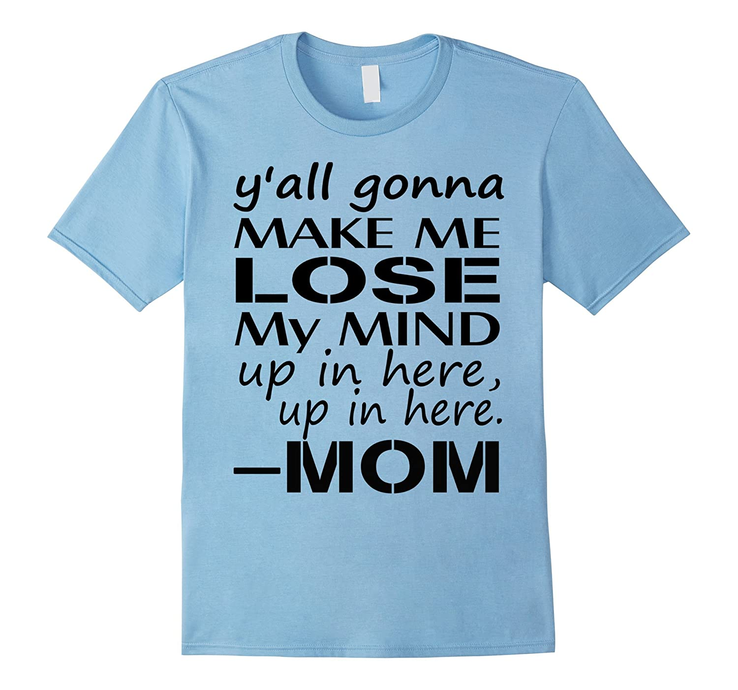 Yall Gonna Make Me Lose My Mind Up in here Mom T-Shirt-TH