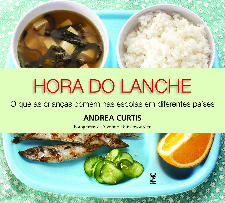 Hora do Lanche: O Que as Crianas Comem nas Escolas em Diferentes Pases: Andrea Curtis: 9788578885014: Amazon.com: Books