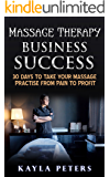 Massage Therapy Business Success: 30 Days To Take Your Massage Practise From Pain to Profit (Massage Business Career Building Tips)