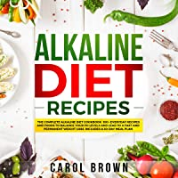 Alkaline Diet Recipes: The Complete Alkaline Diet Cookbook. 100+ Everyday Recipes and Foods For Balance Your PH Levels…
