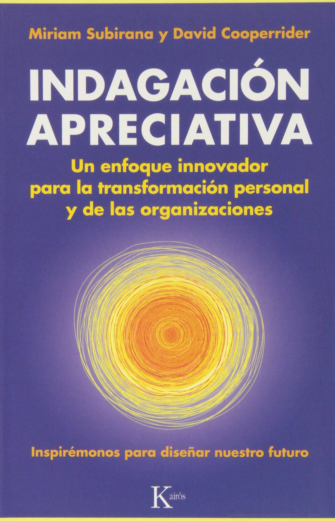 Indagación Apreciativa: Un enfoque innovador para la transformación  personal y de las organizaciones Ensayo: Amazon.es: Miriam Subirana  Vilanova, ...