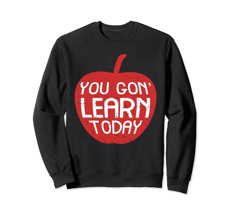 You Gon Learn Today Sweatshirt Funny Teacher Men Women-ah my shirt one gift