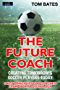 The Future Coach: Creating Tomorrow's Soccer Players Today: 9 Key Principles for Coaches from Sport Psychology (English Edition)