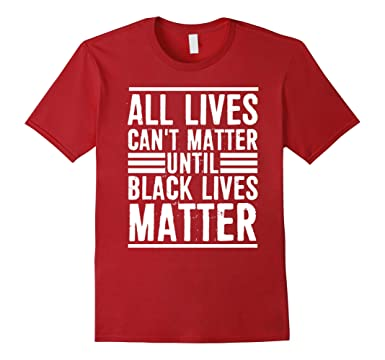 Amazon.com: All Lives Can't Matter Until Black Lives Matter T ...