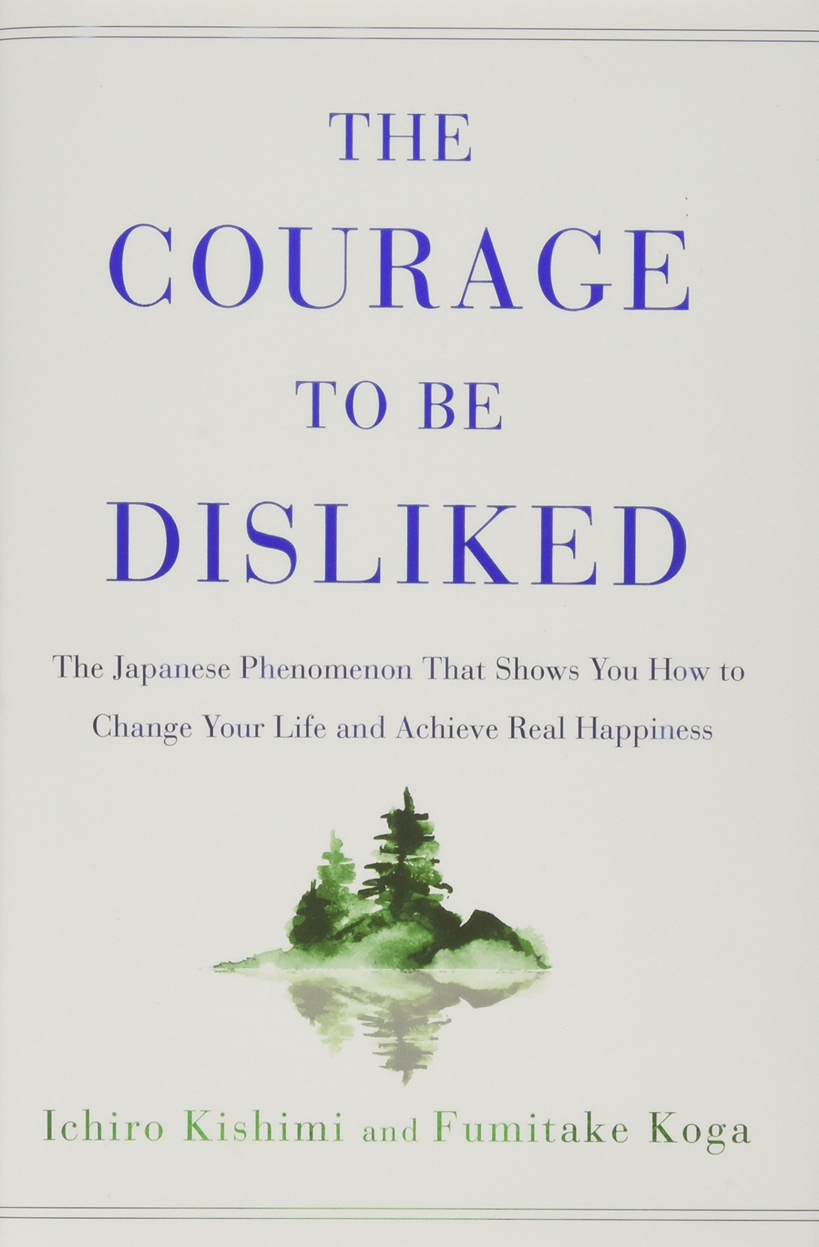 The Courage to Be Disliked: The Japanese Phenomenon That Shows You How to Change Your Life and Achieve Real Happiness