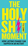 The Holy Sh*t Moment : How Lasting Change Can Happen in an Instant