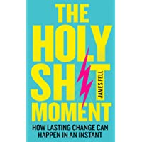 The Holy Sh*t Moment: How Lasting Change Can Happen in An Instant