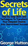 Secrets of Life: Step by Step Skills and Techniques To Transform Your Deepest Desires Into Guaranteed Success