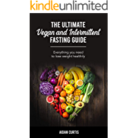 The Ultimate Vegan and Intermittent Fasting Guide: Everything you need to lose weight healthily