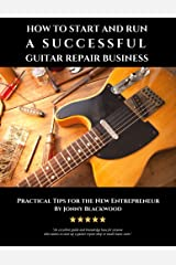 How to Start and Run a Successful Guitar Repair Business: Practical Tips for the New Entrepreneur Kindle Edition