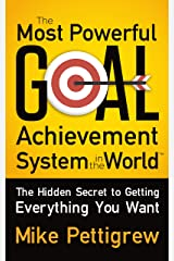 The Most Powerful Goal Achievement System in the World ™: The Hidden Secret to Getting Everything You Want Kindle Edition
