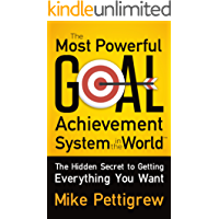 The Most Powerful Goal Achievement System in the World ™: The Hidden Secret to Getting Everything You Want