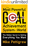 The Most Powerful Goal Achievement System in the World : The Hidden Secret to Getting Everything You Want