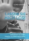 Lassen Sie mich los!: Selbstschutz für Kinder. Ratgeber für Eltern und Erzieher