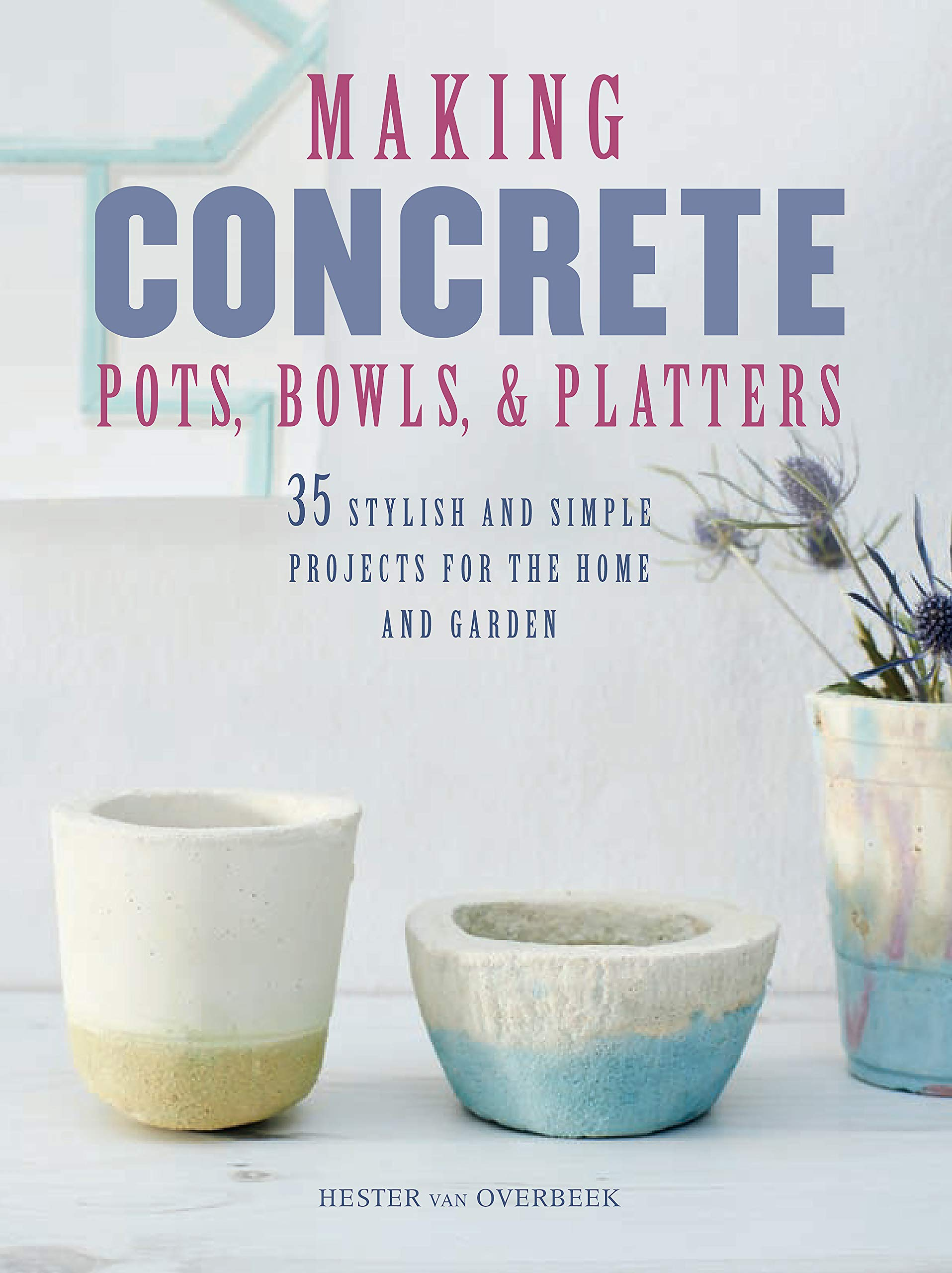 Making Concrete Pots Bowls And Platters 35 Stylish And Simple Projects For The Home And Garden Van Overbeek Hester 9781782494140 Books