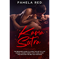 Kama Sutra: The Beginner's Guide to learn the Art of Love Making, Connect Deeply with Your Lover and Discover the Best Sex Positions (English Edition)
