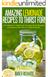 Amazing Lemonade Recipes To Thirst For!: A Cookbook to Unleash the Powerful Health Benefits of Lemons to Your Diet in a Refreshing Way