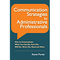 Communication Strategies for Administrative Professionals: How to Communicate What You Can Do, Can't Do, Will Do, Won't Do, Need and Want