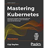 Mastering Kubernetes: Level up your container orchestration skills with Kubernetes to build, run, secure, and observe large-s