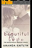This Beautiful Love: A Contemporary Romance Novel (The Beautifully Broken Book 3)