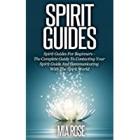 Spirit Guides: Spirit Guides For Beginners: The Complete Guide To Contacting Your Spirit Guide And Communicating With The Spirit World