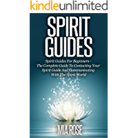 Spirit Guides: Spirit Guides For Beginners: The Complete Guide To Contacting Your Spirit Guide And Communicating With The Spirit World (Spirit Guides, Spirits, Channelling, Auras, Meditation)
