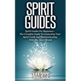 Spirit Guides: Spirit Guides For Beginners: The Complete Guide To Contacting Your Spirit Guide And Communicating With…