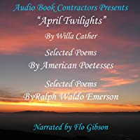 """""""April Twilights"""" and More: """"April Twilights"""", Selected Poems by Great Poetesses and Selections from the Works of Ralph Waldo Emerson"""